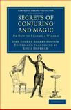 Secrets of Conjuring and Magic : Or How to Become a Wizard, Robert-Houdin, Jean Eugène, 1108032400