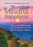 Mindful Happiness : How to Use Helpful Habits to Live a Healthier Life with More Joy and Less Suffering, Quantiliani, Anthony, 1935922408