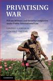 Privatizing War : Private Military and Security Companies under Public International Law, Chetail, Vincent and Cameron, Lindsey, 1107032407