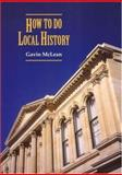 How to Do Local History : Research, Write, Publish - A Guide for Historians and Clients, McLean, Gavin, 1877372412