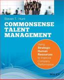 Common Sense Talent Management : Using Strategic Hu Man Resources to Improve Company Performance, Hunt, Steven T., 0470442417