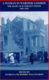 A Woman in Wartime London : The Diary of Kathleen Tipper 1941-1945, Tipper, Kathleen and Malcolmson, Patricia E., 0900952415