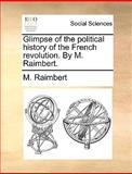 Glimpse of the Political History of the French Revolution by M Raimbert, M. Raimbert, 114067241X