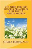 No Need for 100 Success Principles, Just the 12 That Matter, Hausmann, Gisela, 0991272412