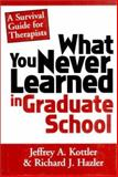 What You Never Learned in Graduate School : A Survival Guide for Therapists, Kottler, Jeffrey A. and Hazler, Richard J., 0393702421
