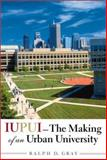 IUPUI : The Making of an Urban University, Gray, Ralph D., 0253342422
