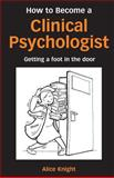 How to Become a Clinical Psychologist : Getting a Foot in the Door, Knight, Alice, 1583912428