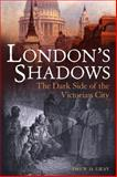 London's Shadows : The Dark Side of the Victorian City, Gray, Drew D., 1847252427