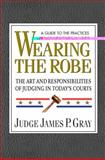 Wearing the Robe : The Art and Responsibilities of Judging in Today's Courts, Gray, James P., 0757002420