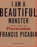 I Am a Beautiful Monster : Poetry, Prose, and Provocation, Picabia, Francis and Lowenthal, Marc, 0262162431
