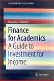 Finance for Academics : A Guide to Investment for Income, Francisco, Ronald A., 146143243X