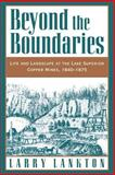 Beyond the Boundaries : Life and Landscape at the Lake Superior Copper Mines, 1840-1875, Lankton, Larry D., 0195132432