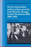 Soviet Nationality Policy, Urban Growth, and Identity Change in the Ukrainian SSR 1923-1934 9780521522434