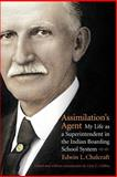 Assimilation's Agent : My Life as a Superintendent in the Indian Boarding School System, Chalcraft, Edwin L., 0803222440