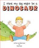 I Think My Dog Might Be a Dinosaur, Brad Mavis, 1484182448