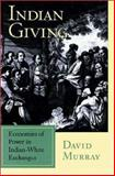 Indian Giving : Economies of Power in Early Indian-White Exchanges, Murray, David, 1558492445
