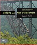 Bridging UX and Web Development : Better Results Through Team Integration, Moffett, Jack, 0124202454