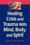Healing Crisis and Trauma with Mind, Body, and Spirit 1st Edition