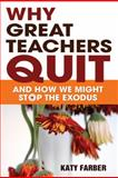 Why Great Teachers Quit : And How We Might Stop the Exodus, Farber, Katy, 1412972450