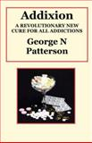 Addixion: a revolutionary new cure for all Addictions, George Patterson, 159048245X
