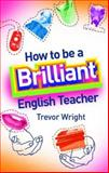 How to Be a Brilliant English Teacher, Wright, Trevor, 0415332451