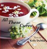 All These Cures : Poems by Kelly Dumar, DuMar, Kelly, 0989942457