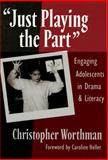 Just Playing the Part : Engaging Adolescents in Drama and Literacy, Worthman, Christopher, 0807742457