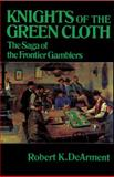 Knights of the Green Cloth : The Saga of the Frontier Gamblers, DeArment, Robert K., 0806122455