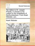 Ten Letters to Dr Joseph Priestly, in Answer to His Letters to the Inhabitants of Northumberland from Noah Webster, Jun, Noah Webster, 1140712454