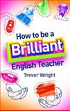How to Be a Brilliant English Teacher, Wright, Trevor, 041533246X