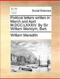 Political Letters Written in March and April M Dcc Lxxxiv by Sir William Meridyth, Bart, William Meredith, 1140842463