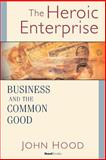 Heroic Enterprise : Business and the Common Good, Hood, John, 1587982463