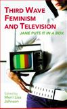Third Wave Feminism and Television : Jane Puts It in a Box, , 1845112466