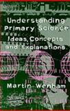 Understanding Primary Science : Ideas, Concepts and Explanations, Wenham, Martin W., 1853962465