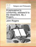 A Persuasive to Conformity, Address'D to the Dissenters by J Rogers, John Rogers, 1170512461