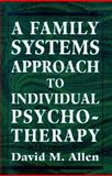 Family Systems Approach to Individual Psychotherapy, Allen, David M., 1568212461