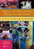 Skulls to the Living, Bread to the Dead : The Day of the Dead in Mexico and Beyond, Brandes, Stanley H., 1405152478