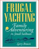 Frugal Yachting : Family Adventuring in Small Sailboats, Brown, Larry, 0070082472