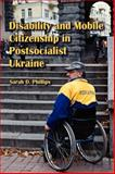 Disability and Mobile Citizenship in Postsocialist Ukraine, Phillips, Sarah D., 0253222478