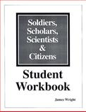 Soldiers, Scholars, Scientists and Citizens : Workbook for Students, Wright, James, 1882792475