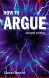 How to Argue : Essential Skills for Writing and Speaking Convincingly, Bonnett, Alastair, 0132412470