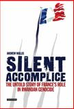 Silent Accomplice : The Untold Story of France's Role in the Rwandan Genocide, Wallis, Andrew, 1845112474