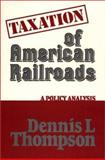 Taxation of American Railroads : A Policy Analysis, Thompson, Dennis L., 0313222487