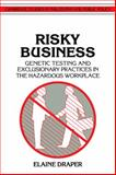 Risky Business : Genetic Testing and Exclusionary Practices in the Hazardous Workplace, Draper, Elaine, 0521422485