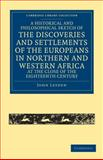 A Historical and Philosophical Sketch of the Discoveries and Settlements of the Europeans in Northern and Western Africa, at the Close of the Eighteenth Century, Leyden, John, 1108032486