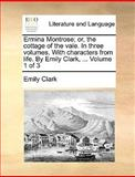 Ermina Montrose; or, the Cottage of the Vale in Three Volumes with Characters from Life by Emily Clark, Volume 1 Of, Emily Clark, 1170382487