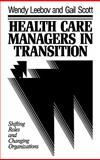 Health Care Managers in Transition : Shifting Roles and Changing Organizations, Leebov, Wendy and Scott, Gail, 1555422489