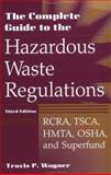 The Complete Guide to Hazardous Waste Regulations : RCRA, TSCA, HTMA, OSHA, and Superfund, Wagner, Travis P., 0471292486