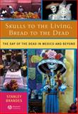 Skulls to the Living, Bread to the Dead : The Day of the Dead in Mexico and Beyond, Brandes, Stanley H., 1405152486