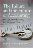 The Failure and the Future of Accounting : Strategy, Stakeholders, and Business Value, Hatherly, David J., 1409462498